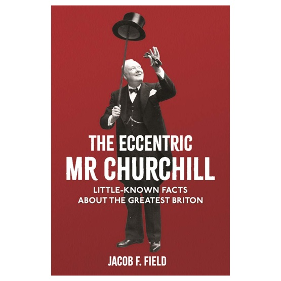 The Eccentric Mr Churchill: Little-Known Facts About the Greatest Briton : The Eccentric Mr Churchill: Little-Known Facts About the Greatest Briton